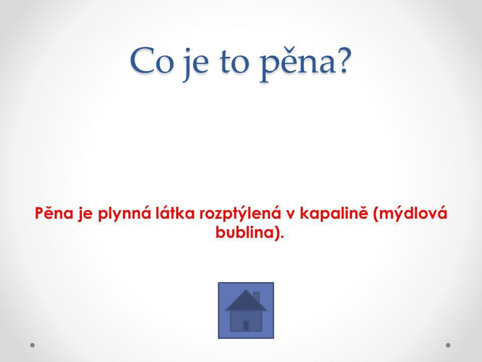 Co je to pěna? Pěna je plynná látka rozptýlená v kapalině (mýdlová bublina).