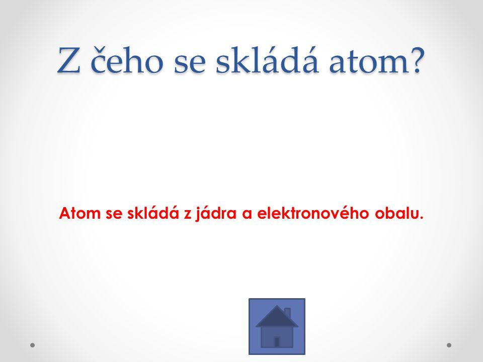 Z čeho se skládá atom? Atom se skládá z jádra a elektronového obalu.
