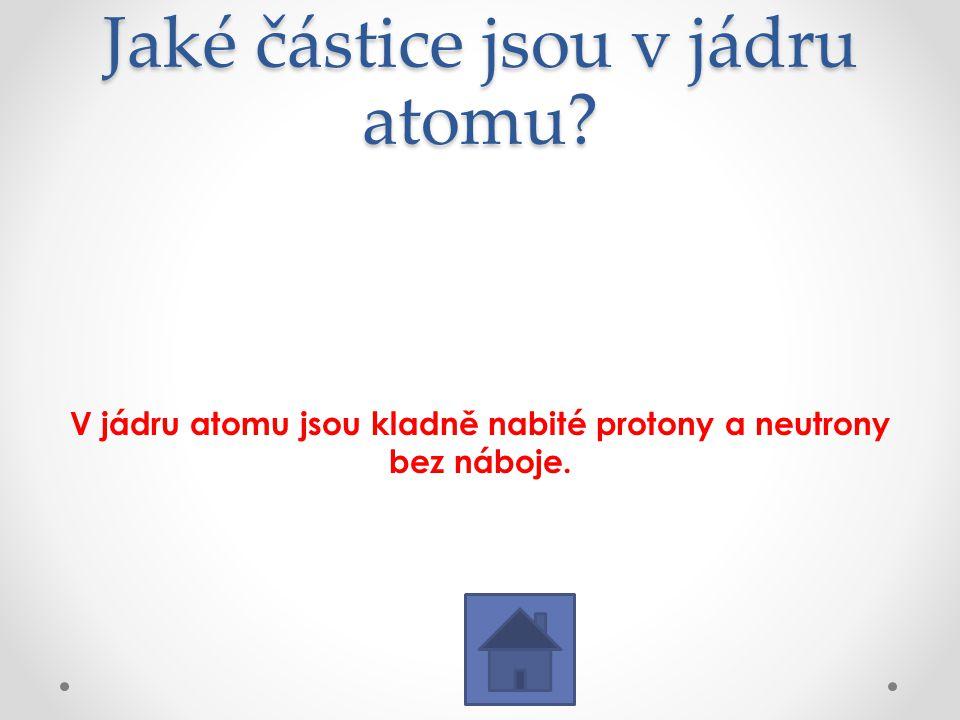 Jaké částice jsou v jádru atomu? V jádru atomu jsou kladně nabité protony a neutrony bez náboje.