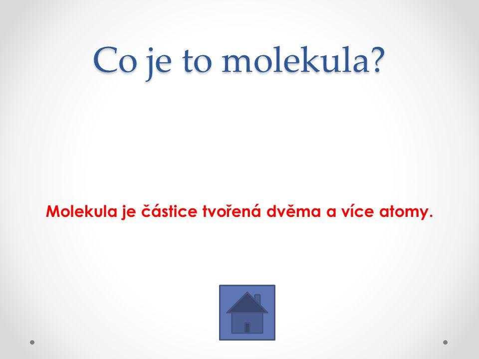 Co je to molekula? Molekula je částice tvořená dvěma a více atomy.