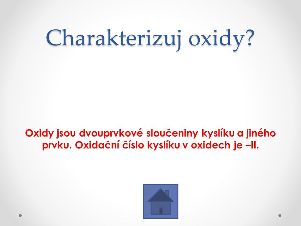 Charakterizuj oxidy? Oxidy jsou dvouprvkové sloučeniny kyslíku a jiného prvku. Oxidační číslo kyslíku v oxidech je –II.