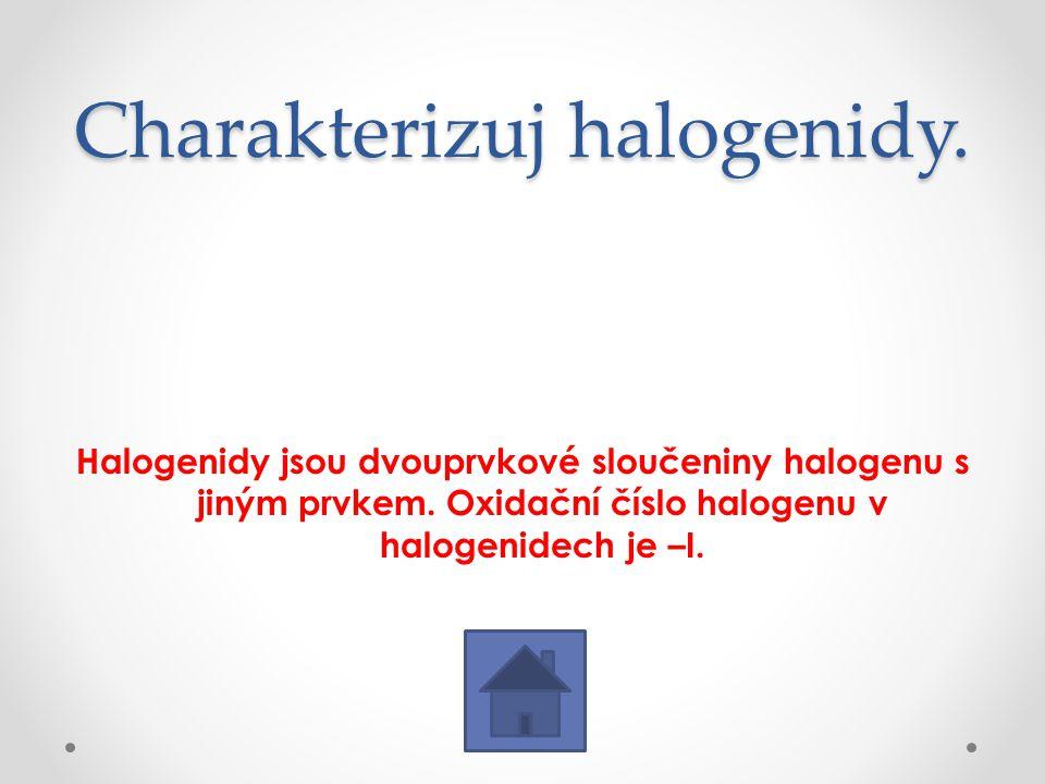 Charakterizuj halogenidy. Halogenidy jsou dvouprvkové sloučeniny halogenu s jiným prvkem. Oxidační číslo halogenu v halogenidech je –I.