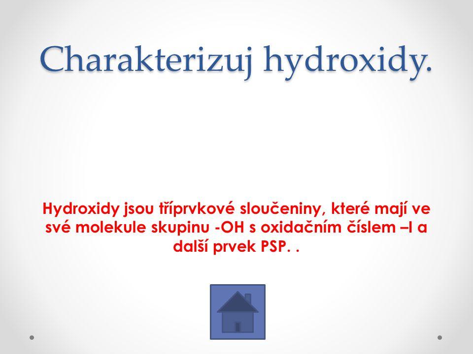 Charakterizuj hydroxidy. Hydroxidy jsou tříprvkové sloučeniny, které mají ve své molekule skupinu -OH s oxidačním číslem –I a další prvek PSP..