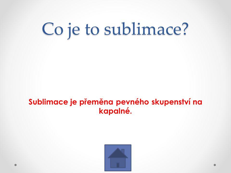 Co je to sublimace? Sublimace je přeměna pevného skupenství na kapalné.