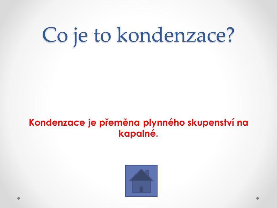 Co je to kondenzace? Kondenzace je přeměna plynného skupenství na kapalné.