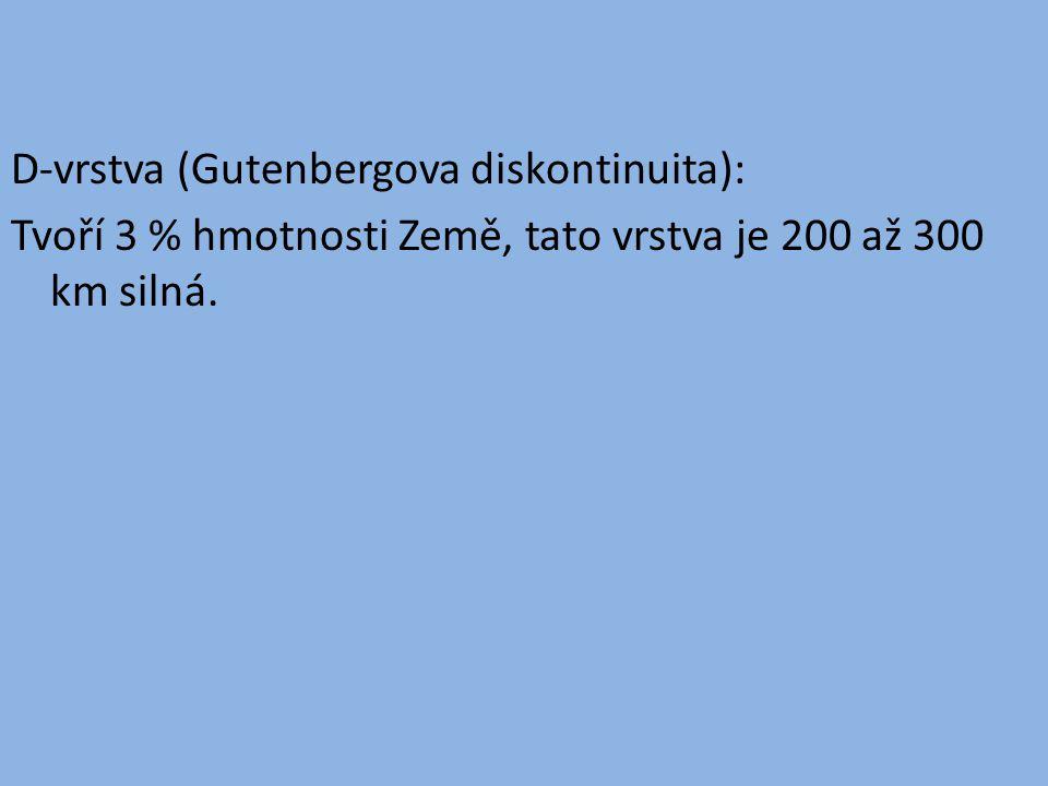 D-vrstva (Gutenbergova diskontinuita): Tvoří 3 % hmotnosti Země, tato vrstva je 200 až 300 km silná.