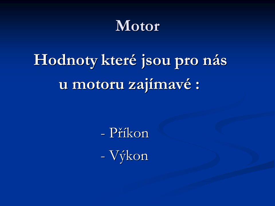 Motor Hodnoty které jsou pro nás Hodnoty které jsou pro nás u motoru zajímavé : u motoru zajímavé : - Příkon - Příkon - Výkon - Výkon