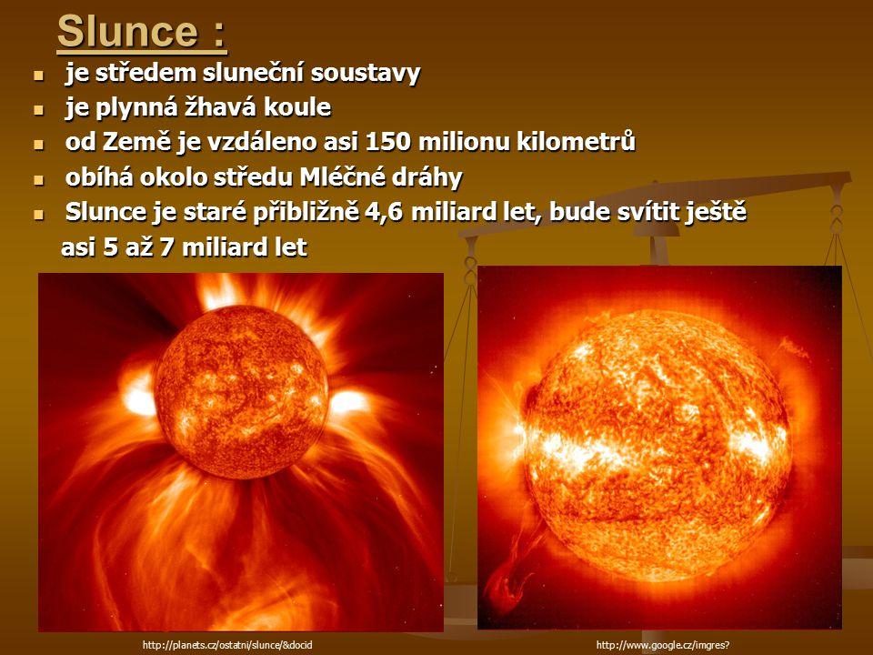 Slunce : je středem sluneční soustavy je středem sluneční soustavy je plynná žhavá koule je plynná žhavá koule od Země je vzdáleno asi 150 milionu kilometrů od Země je vzdáleno asi 150 milionu kilometrů obíhá okolo středu Mléčné dráhy obíhá okolo středu Mléčné dráhy Slunce je staré přibližně 4,6 miliard let, bude svítit ještě Slunce je staré přibližně 4,6 miliard let, bude svítit ještě asi 5 až 7 miliard let asi 5 až 7 miliard let http://www.google.cz/imgres?q=slune%C4%8Dn%C3%AD http://www.google.cz/imgres?http://planets.cz/ostatni/slunce/&docid