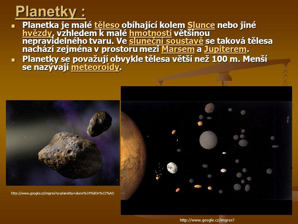 Planetky : Planetka je malé těleso obíhající kolem Slunce nebo jiné hvězdy, vzhledem k malé hmotnosti většinou nepravidelného tvaru.