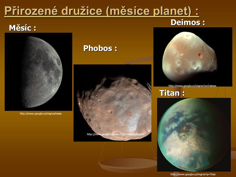 Přirozené družice (měsíce planet) : Měsíc : http://www.google.cz/search?hl=cs&biw/Phobos http://www.google.cz/imgres/mesic http://www.google.cz/imgres?q=Deimos http://www.google.cz/imgres?q=Titan Phobos : Deimos : Titan :