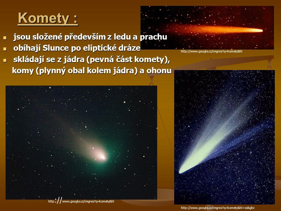 Komety : http://www.google.cz/imgres?q=komety&hl jsou složené především z ledu a prachu jsou složené především z ledu a prachu obíhají Slunce po eliptické dráze obíhají Slunce po eliptické dráze skládají se z jádra (pevná část komety), skládají se z jádra (pevná část komety), komy (plynný obal kolem jádra) a ohonu komy (plynný obal kolem jádra) a ohonu http://www.google.cz/imgres?q=komety&hl=cs&gbv