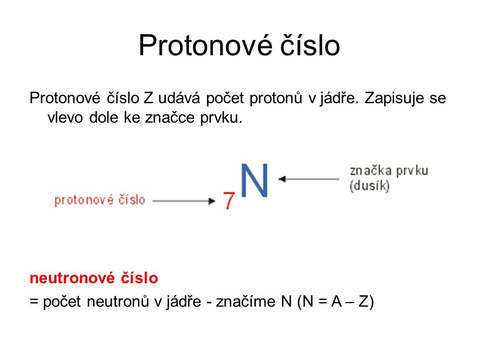 Protonové číslo Protonové číslo Z udává počet protonů v jádře. Zapisuje se vlevo dole ke značce prvku. neutronové číslo = počet neutronů v jádře - zna