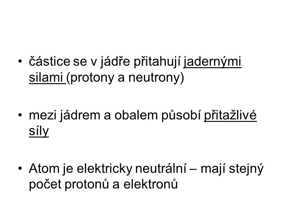 částice se v jádře přitahují jadernými silami (protony a neutrony) mezi jádrem a obalem působí přitažlivé síly Atom je elektricky neutrální – mají ste