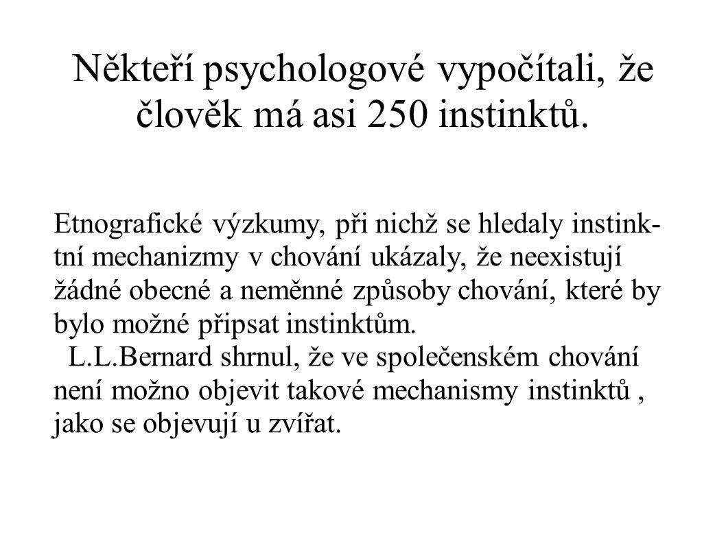 Někteří psychologové vypočítali, že člověk má asi 250 instinktů. Etnografické výzkumy, při nichž se hledaly instink- tní mechanizmy v chování ukázaly,