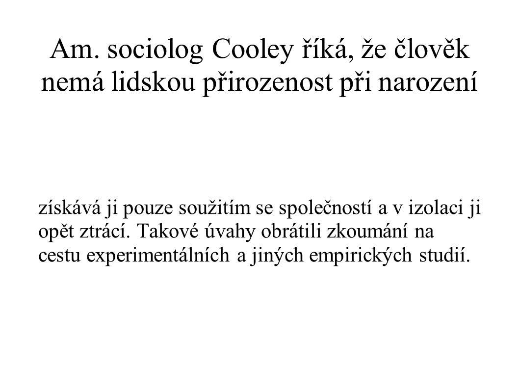 Am. sociolog Cooley říká, že člověk nemá lidskou přirozenost při narození získává ji pouze soužitím se společností a v izolaci ji opět ztrácí. Takové