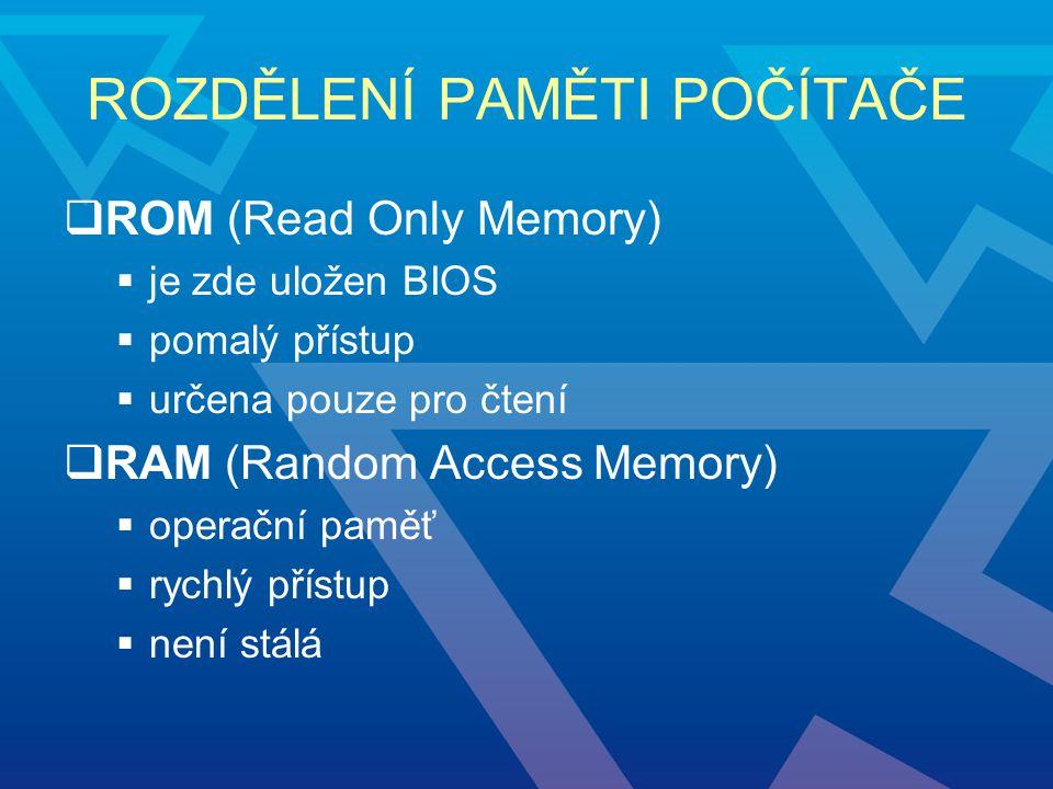 ROZDĚLENÍ PAMĚTI POČÍTAČE  ROM (Read Only Memory)  je zde uložen BIOS  pomalý přístup  určena pouze pro čtení  RAM (Random Access Memory)  opera