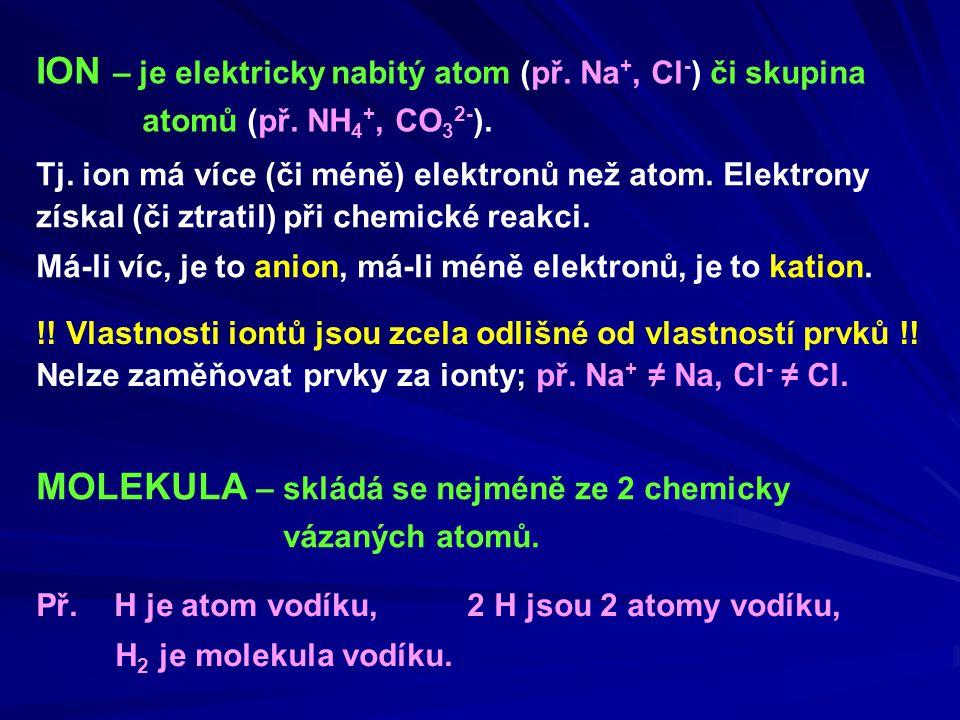 ION – je elektricky nabitý atom (př. Na +, Cl - ) či skupina atomů (př. NH 4 +, CO 3 2- ). Tj. ion má více (či méně) elektronů než atom. Elektrony zís