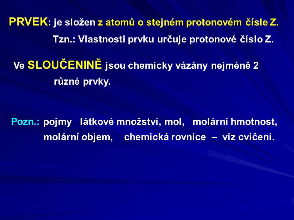 PRVEK : je složen z atomů o stejném protonovém čísle Z. Tzn.: Vlastnosti prvku určuje protonové číslo Z. Ve SLOUČENINĚ jsou chemicky vázány nejméně 2