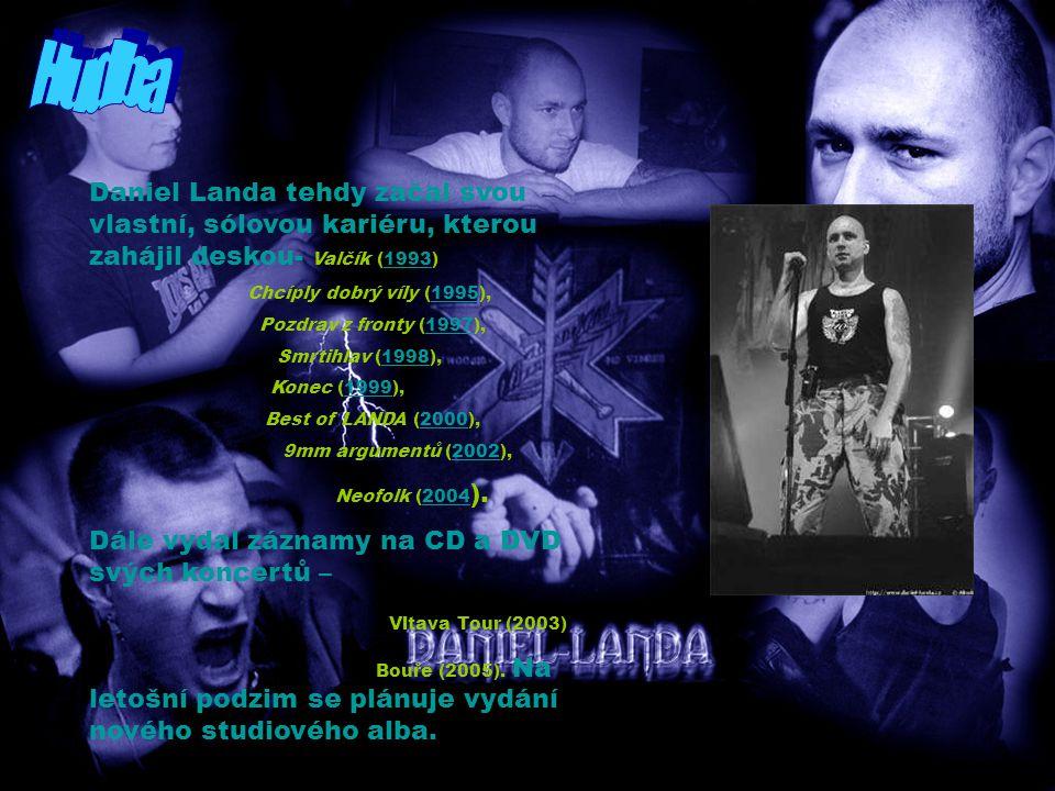 Daniel Landa tehdy začal svou vlastní, sólovou kariéru, kterou zahájil deskou- Valčík (1993)1993 Chcíply dobrý víly (1995),1995 Pozdrav z fronty (1997),1997 Smrtihlav (1998),1998 Konec (1999),1999 Best of LANDA (2000),2000 9mm argumentů (2002),2002 Neofolk (2004 ).2004 Dále vydal záznamy na CD a DVD svých koncertů – Vltava Tour (2003) Bouře (2005).