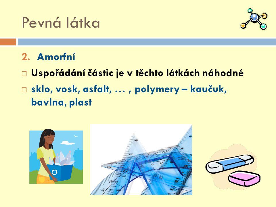 Pevná látka 2.Amorfní  Uspořádání částic je v těchto látkách náhodné  sklo, vosk, asfalt, …, polymery – kaučuk, bavlna, plast