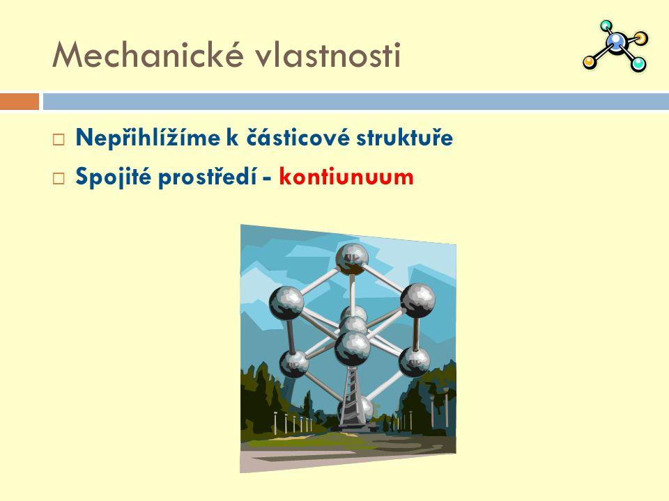 Mechanické vlastnosti  Nepřihlížíme k částicové struktuře  Spojité prostředí - kontiunuum