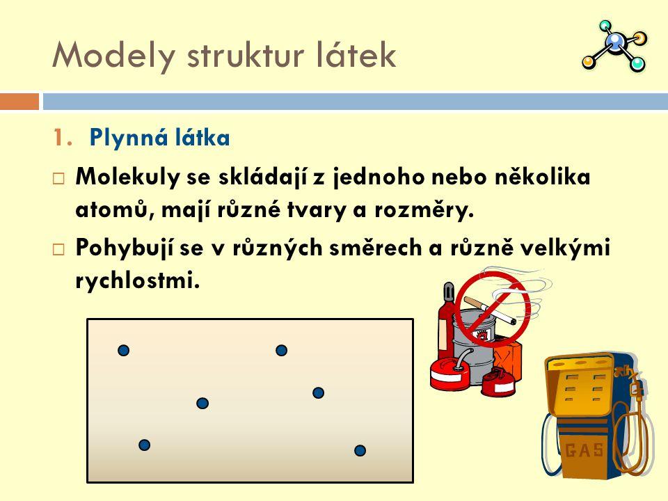 Modely struktur látek 1.Plynná látka  Molekuly se skládají z jednoho nebo několika atomů, mají různé tvary a rozměry.  Pohybují se v různých směrech