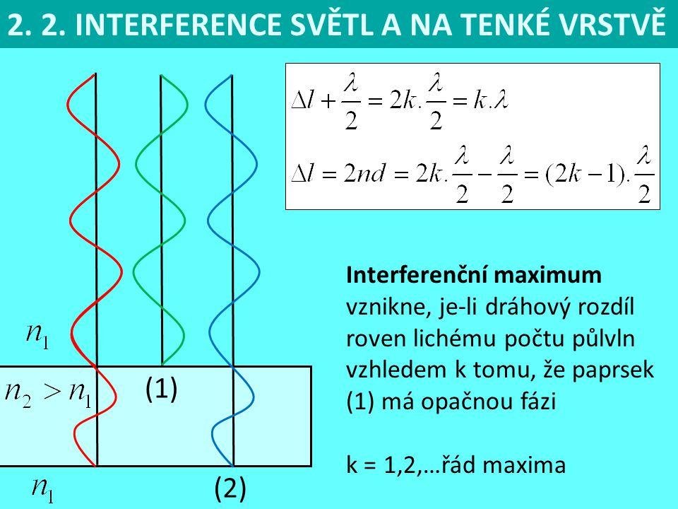 2. 2. INTERFERENCE SVĚTL A NA TENKÉ VRSTVĚ (1) (2) Interferenční maximum vznikne, je-li dráhový rozdíl roven lichému počtu půlvln vzhledem k tomu, že