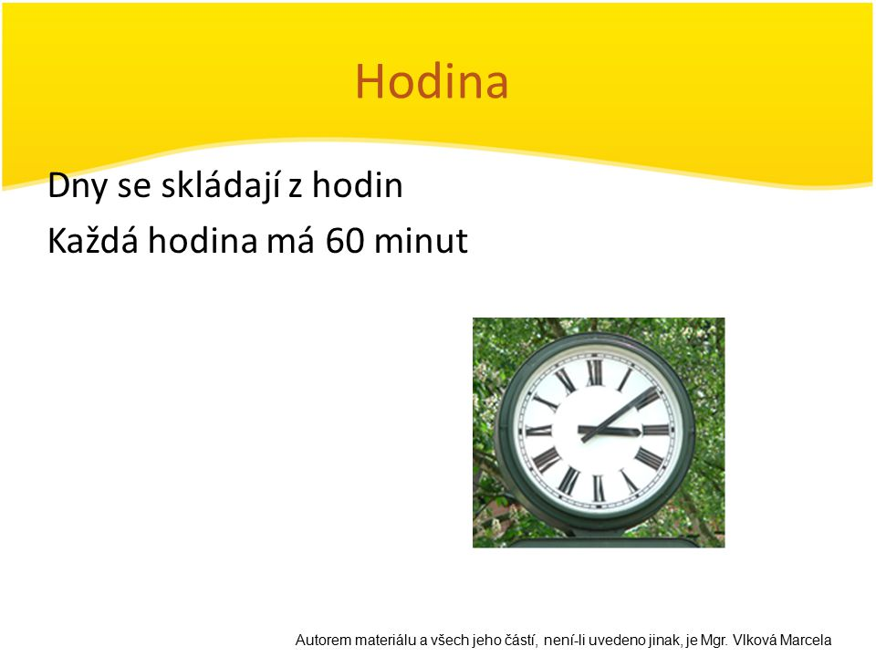 Hodina Dny se skládají z hodin Každá hodina má 60 minut Autorem materiálu a všech jeho částí, není-li uvedeno jinak, je Mgr. Vlková Marcela