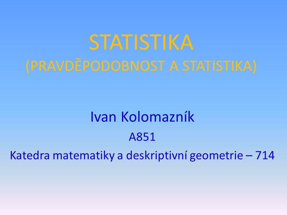 STATISTIKA (PRAVDĚPODOBNOST A STATISTIKA) Ivan Kolomazník A851 Katedra matematiky a deskriptivní geometrie – 714