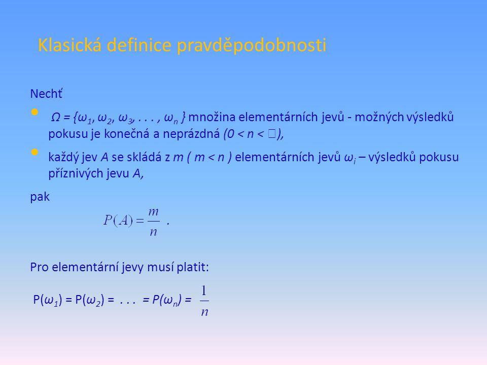 Klasická definice pravděpodobnosti Nechť Ω = {ω 1, ω 2, ω 3,..., ω n } množina elementárních jevů - možných výsledků pokusu je konečná a neprázdná (0