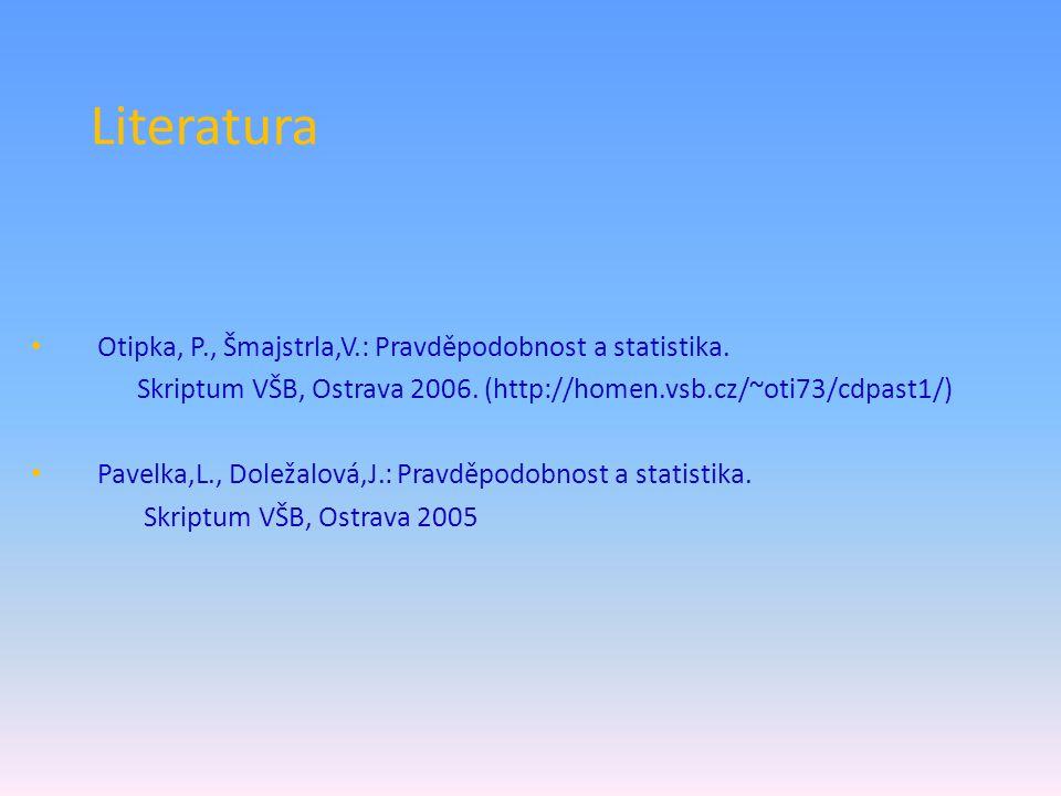 Literatura Otipka, P., Šmajstrla,V.: Pravděpodobnost a statistika. Skriptum VŠB, Ostrava 2006. (http://homen.vsb.cz/~oti73/cdpast1/) Pavelka,L., Dolež