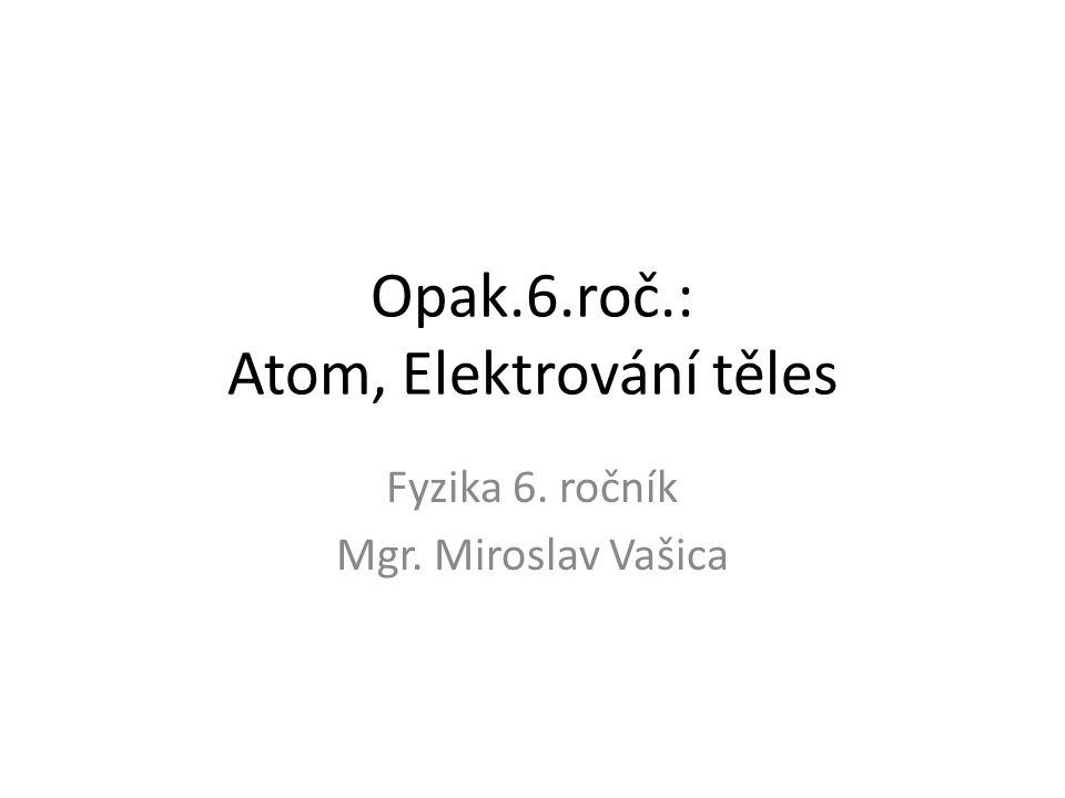 Opak.6.roč.: Atom, Elektrování těles Fyzika 6. ročník Mgr. Miroslav Vašica