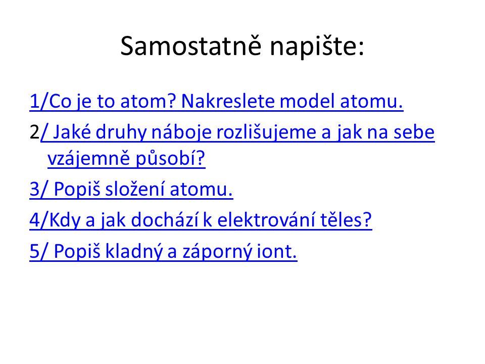 Samostatně napište: 1/Co je to atom? Nakreslete model atomu. 2/ Jaké druhy náboje rozlišujeme a jak na sebe vzájemně působí?/ Jaké druhy náboje rozliš