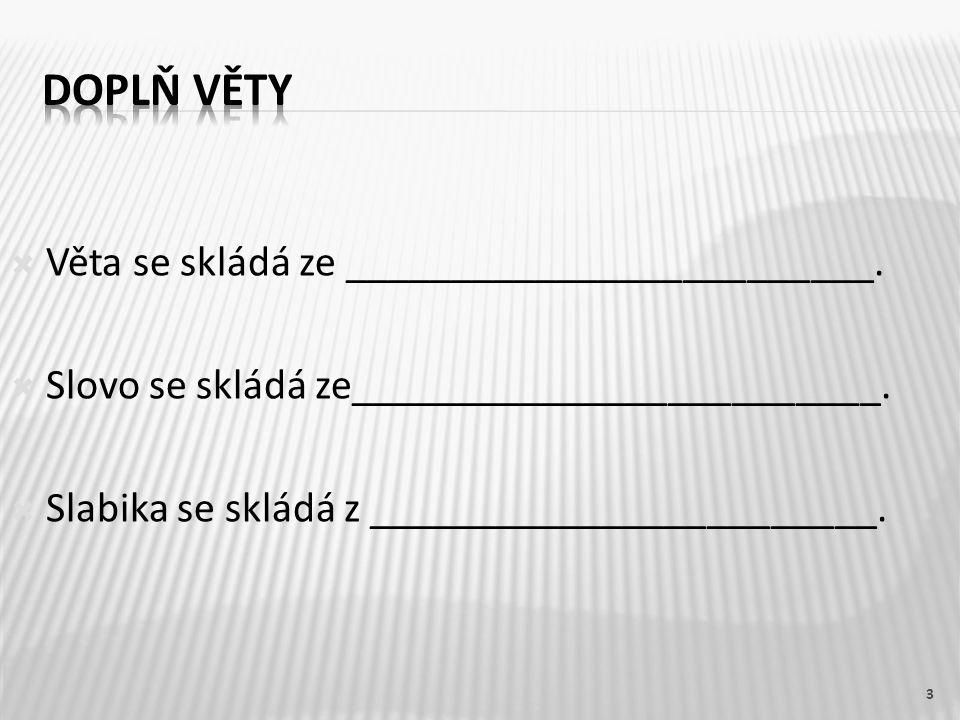  Věta se skládá ze _________________________.  Slovo se skládá ze_________________________.  Slabika se skládá z ________________________. 3