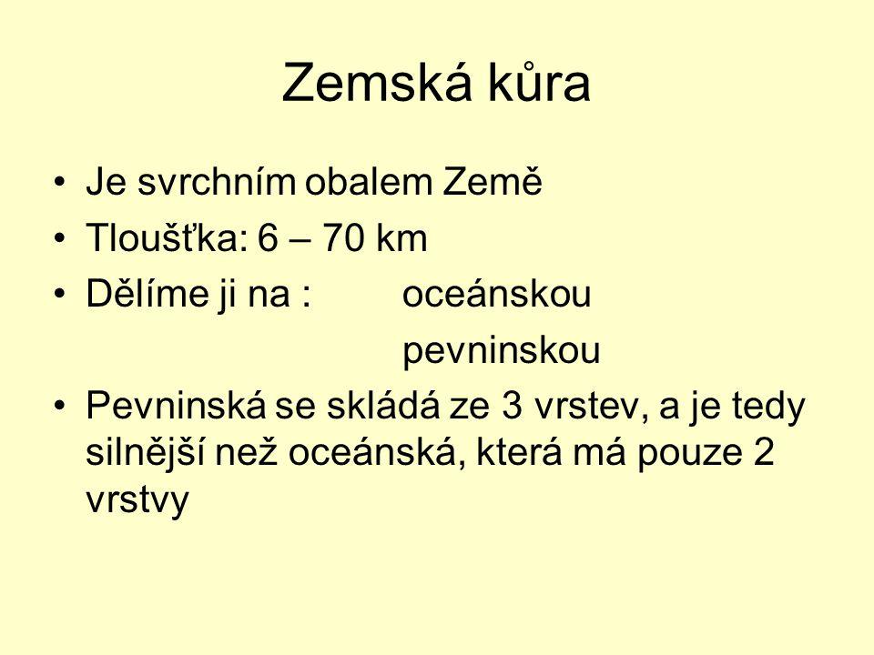 Zemská kůra Je svrchním obalem Země Tloušťka: 6 – 70 km Dělíme ji na : oceánskou pevninskou Pevninská se skládá ze 3 vrstev, a je tedy silnější než oc