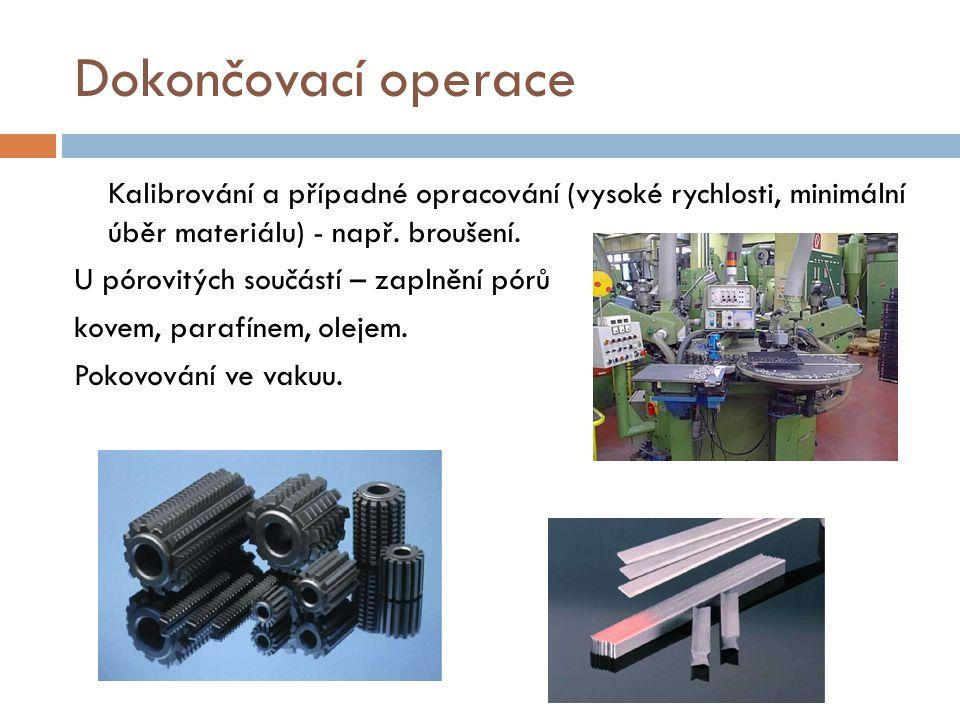 Dokončovací operace Kalibrování a případné opracování (vysoké rychlosti, minimální úběr materiálu) - např. broušení. U pórovitých součástí – zaplnění