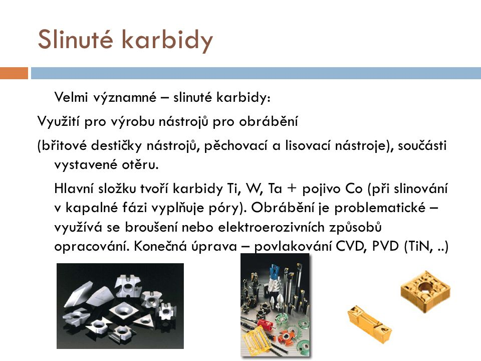 Slinuté karbidy Velmi významné – slinuté karbidy: Využití pro výrobu nástrojů pro obrábění (břitové destičky nástrojů, pěchovací a lisovací nástroje),