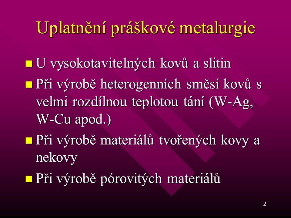 2 Uplatnění práškové metalurgie U vysokotavitelných kovů a slitin U vysokotavitelných kovů a slitin Při výrobě heterogenních směsí kovů s velmi rozdíl