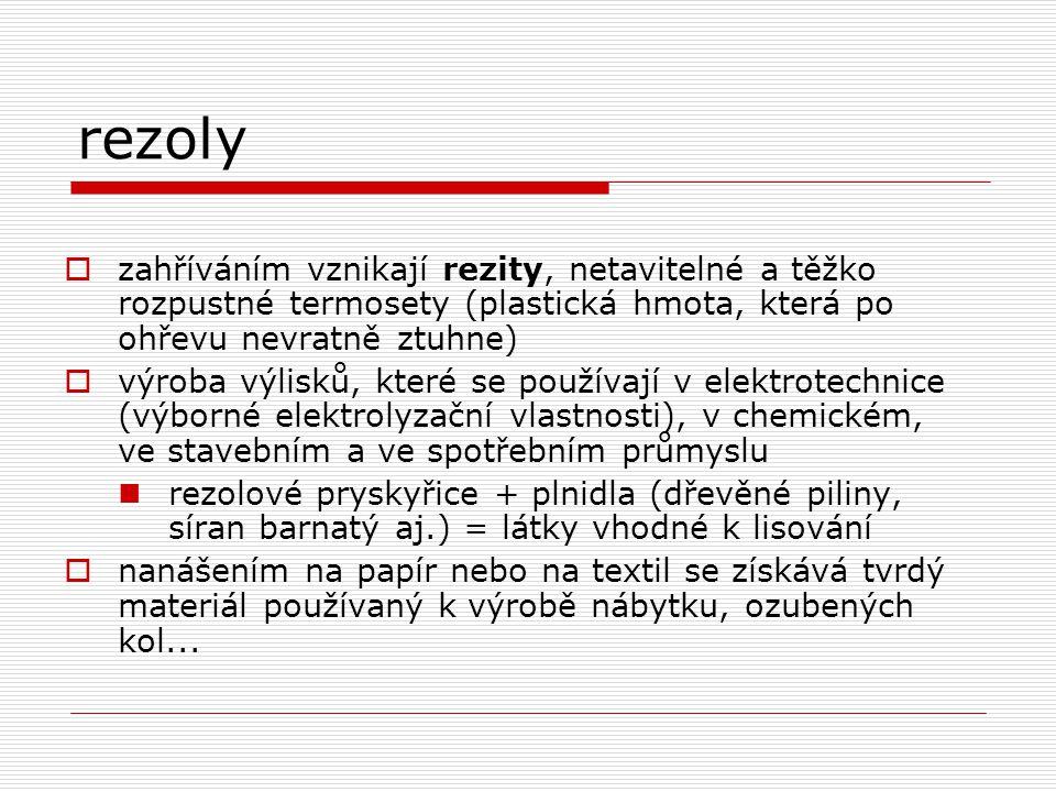 rezoly  zahříváním vznikají rezity, netavitelné a těžko rozpustné termosety (plastická hmota, která po ohřevu nevratně ztuhne)  výroba výlisků, které se používají v elektrotechnice (výborné elektrolyzační vlastnosti), v chemickém, ve stavebním a ve spotřebním průmyslu rezolové pryskyřice + plnidla (dřevěné piliny, síran barnatý aj.) = látky vhodné k lisování  nanášením na papír nebo na textil se získává tvrdý materiál používaný k výrobě nábytku, ozubených kol...