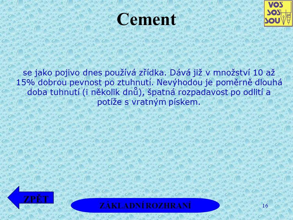 16 Cement se jako pojivo dnes používá zřídka. Dává již v množství 10 až 15% dobrou pevnost po ztuhnutí. Nevýhodou je poměrně dlouhá doba tuhnutí (i ně
