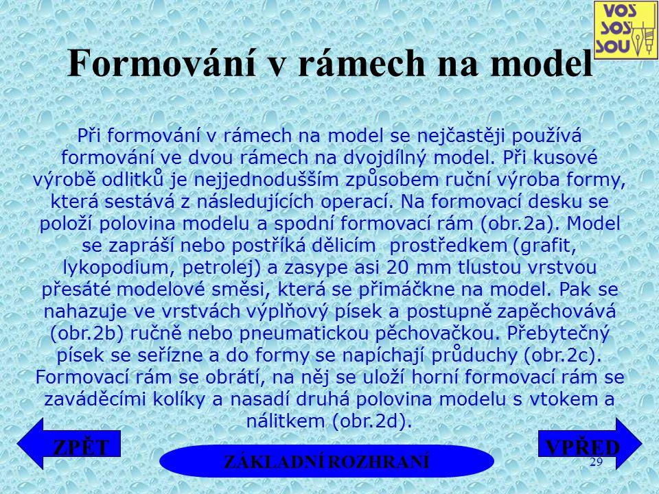 29 Formování v rámech na model Při formování v rámech na model se nejčastěji používá formování ve dvou rámech na dvojdílný model. Při kusové výrobě od