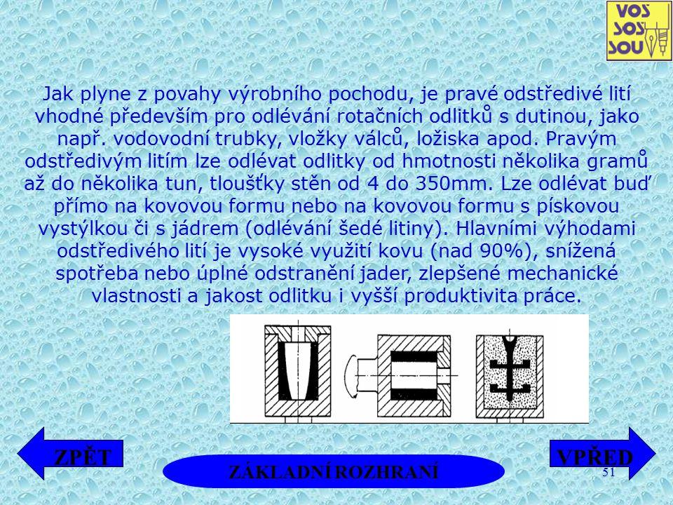 51 Jak plyne z povahy výrobního pochodu, je pravé odstředivé lití vhodné především pro odlévání rotačních odlitků s dutinou, jako např. vodovodní trub