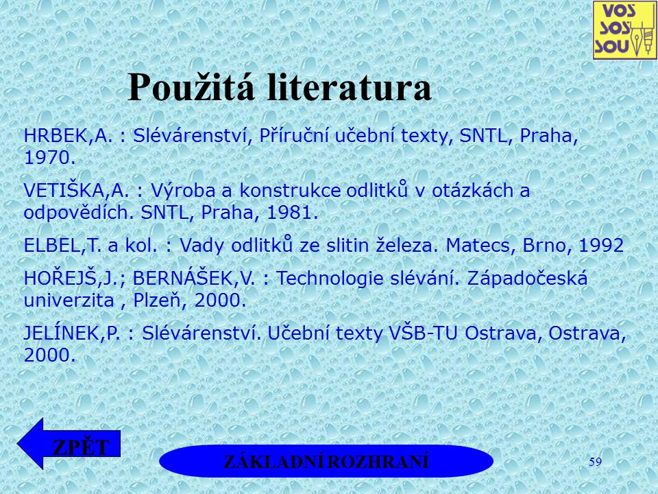 59 Použitá literatura ZÁKLADNÍ ROZHRANÍ ZPĚT HRBEK,A. : Slévárenství, Příruční učební texty, SNTL, Praha, 1970. VETIŠKA,A. : Výroba a konstrukce odlit