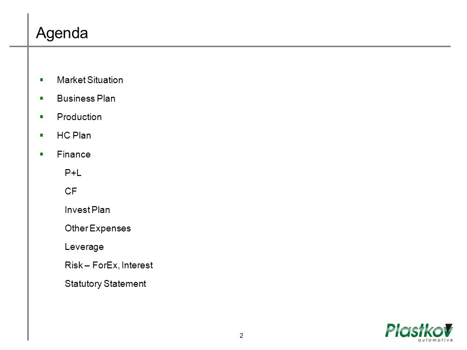 Business Plan Important new launches expected CustomerPlatformVolume accuracy [%] ValeoLand Rover90 ValeoMercedes S Classe95 ValeoSTD 9095 KongsbergVarious70 KongsbergEpsilon80 BehrX7 PSA100 BehrA51585 BehrGM Delta65 Galvanoplast FisherB085 ValeoT7 PSA70 KostalŠKODA100 KostalFiat20 14
