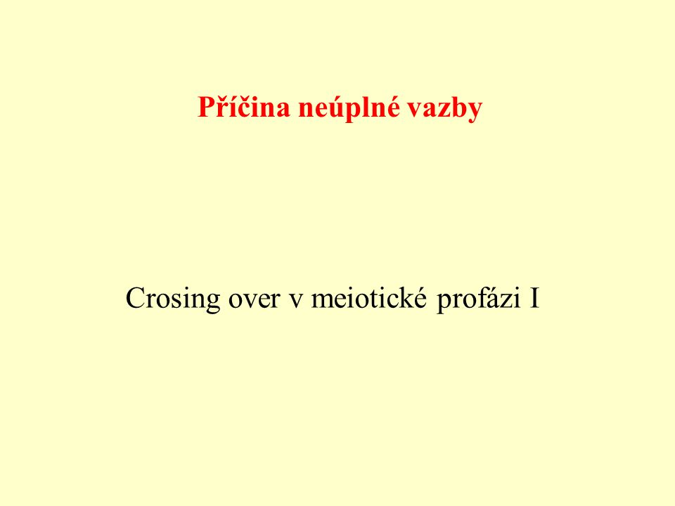 Příčina neúplné vazby Crosing over v meiotické profázi I