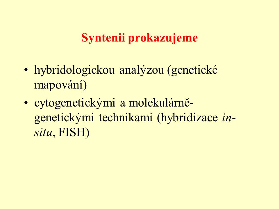 Syntenii prokazujeme hybridologickou analýzou (genetické mapování) cytogenetickými a molekulárně- genetickými technikami (hybridizace in- situ, FISH)