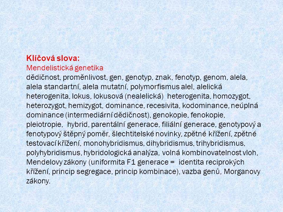 Klíčová slova: Mendelistická genetika dědičnost, proměnlivost, gen, genotyp, znak, fenotyp, genom, alela, alela standartní, alela mutatní, polymorfismus alel, alelická heterogenita, lokus, lokusová (nealelická) heterogenita, homozygot, heterozygot, hemizygot, dominance, recesivita, kodominance, neúplná dominance (intermediární dědičnost), genokopie, fenokopie, pleiotropie, hybrid, parentální generace, filiální generace, genotypový a fenotypový štěpný poměr, šlechtitelské novinky, zpětné křížení, zpětné testovací křížení, monohybridismus, dihybridismus, trihybridismus, polyhybridismus, hybridologická analýza, volná kombinovatelnost vloh, Mendelovy zákony (uniformita F1 generace = identita reciprokých křížení, princip segregace, princip kombinace), vazba genů, Morganovy zákony.