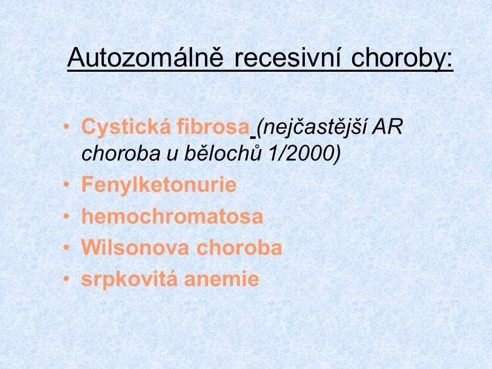 Autozomálně recesivní choroby: Cystická fibrosa (nejčastější AR choroba u bělochů 1/2000) Fenylketonurie hemochromatosa Wilsonova choroba srpkovitá an