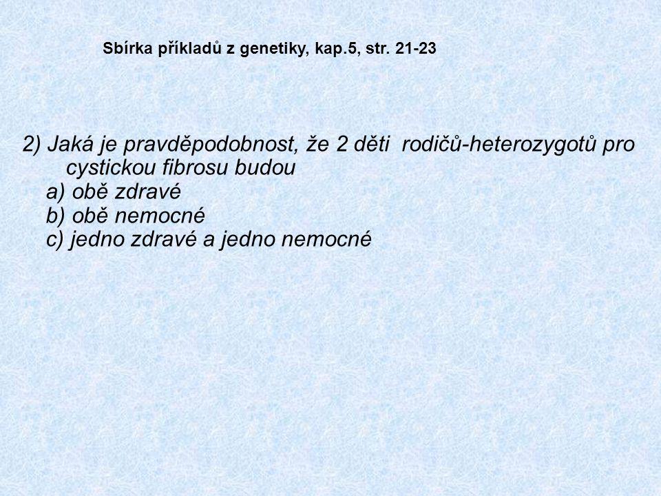 2) Jaká je pravděpodobnost, že 2 děti rodičů-heterozygotů pro cystickou fibrosu budou a) obě zdravé b) obě nemocné c) jedno zdravé a jedno nemocné Sbírka příkladů z genetiky, kap.5, str.