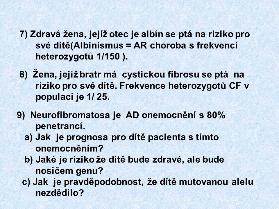 7) Zdravá žena, jejíž otec je albín se ptá na riziko pro své dítě(Albinismus = AR choroba s frekvencí heterozygotů 1/150 ). 8) Žena, jejíž bratr má cy